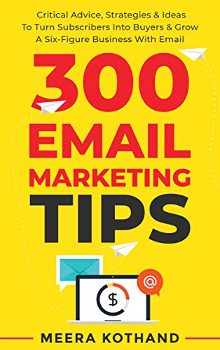 300 Email Marketing Tips: Critical Advice And Strategy To Turn Subscribers Into Buyers & Grow A Six-Figure Business