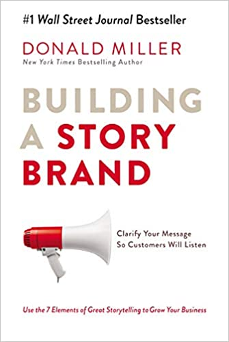 Building a Story Brand: Clarify Your Message So Customers Will Listen